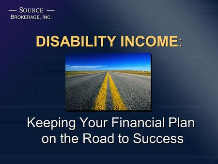 DISABILITY INCOME: Keeping Your Financial Plan on the Road to Success.