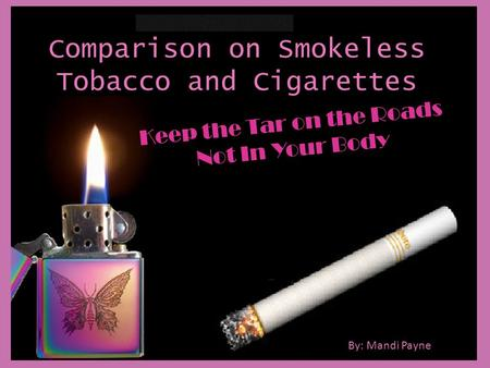 Comparison on Smokeless Tobacco and Cigarettes Keep the Tar on the Roads Not In Your Body By: Mandi Payne.