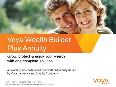 A flexible premium deferred fixed indexed annuity issued by Voya Insurance and Annuity Company Voya Wealth Builder Plus Annuity Grow, protect & enjoy your.