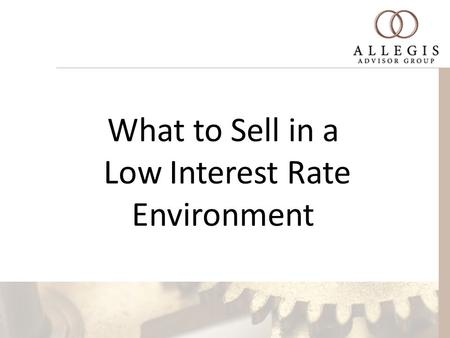 "What to Sell in a Low Interest Rate Environment. My Old Pappy use to say ""If you live by the rate, you die by the rate."""