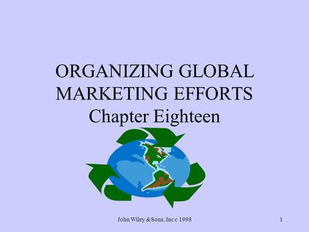 John Wiley &Sons, Inc c 19981 ORGANIZING GLOBAL MARKETING EFFORTS Chapter Eighteen.