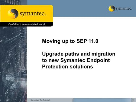 Symantec Confidential1 Moving up to SEP 11.0 Upgrade paths and migration to new Symantec Endpoint Protection solutions.