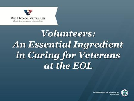 Volunteers: An Essential Ingredient in Caring for Veterans at the EOL.