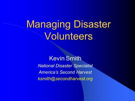 Managing Disaster Volunteers Kevin Smith National Disaster Specialist America's Second Harvest