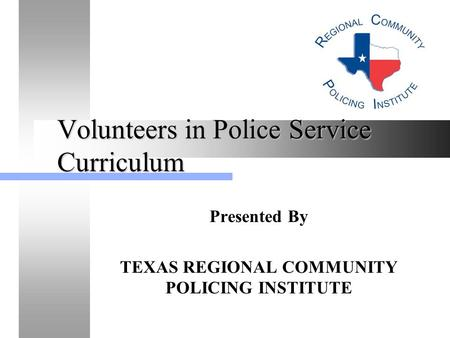Volunteers in Police Service Curriculum Presented By TEXAS REGIONAL COMMUNITY POLICING INSTITUTE.