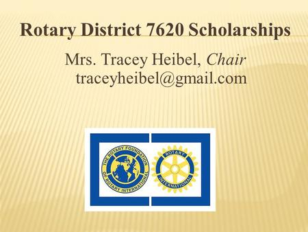 Rotary District 7620 Scholarships Mrs. Tracey Heibel, Chair