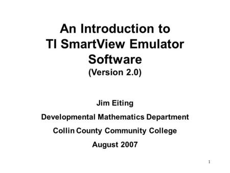 1 An Introduction to TI SmartView Emulator Software (Version 2.0) Jim Eiting Developmental Mathematics Department Collin County Community College August.