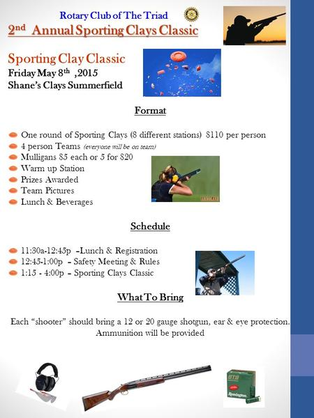 Rotary Club of The Triad 2 nd Annual Sporting Clays Classic Sporting Clay Classic Friday May 8 th,2015 Shane's Clays Summerfield Format One round of Sporting.