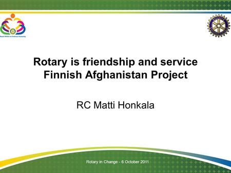 Rotary in Change - 6 October 2011 Rotary is friendship and service Finnish Afghanistan Project RC Matti Honkala.