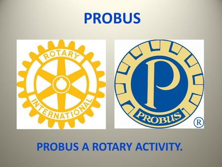 PROBUS PROBUS A ROTARY ACTIVITY.. WHAT IS PROBUS ?