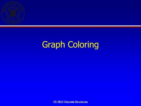 CS 2813 Discrete Structures Graph Coloring. CS 2813 Discrete Structures Introduction When a map is colored, two regions with a common border are customarily.