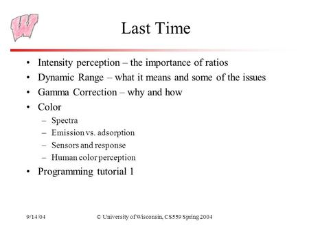 9/14/04© University of Wisconsin, CS559 Spring 2004 Last Time Intensity perception – the importance of ratios Dynamic Range – what it means and some of.