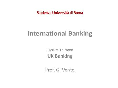 Sapienza Università di Roma International Banking Lecture Thirteen UK Banking Prof. G. Vento.