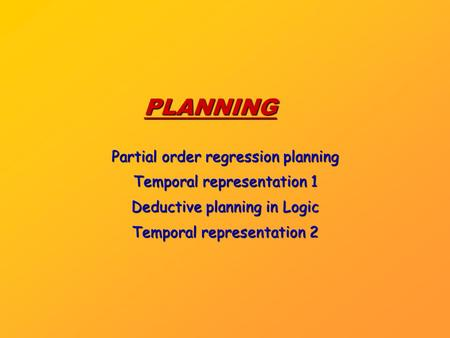 PLANNING Partial order regression planning Temporal representation 1 Deductive planning in Logic Temporal representation 2.