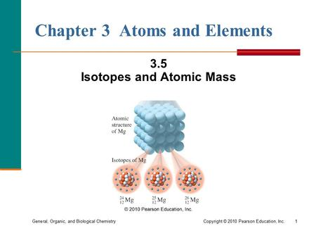 General, Organic, and Biological Chemistry Copyright © 2010 Pearson Education, Inc.1 Chapter 3 Atoms and Elements 3.5 Isotopes and Atomic Mass.