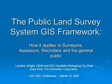The Public Land Survey System GIS Framework: How it applies to Surveyors, Assessors, Recorders and the general public Lorraine Wright, IDEM and IGIC Geodetic.