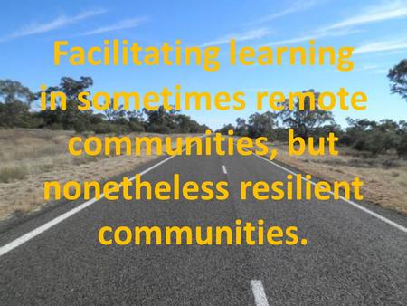 Facilitating learning in sometimes remote communities, but nonetheless resilient communities.