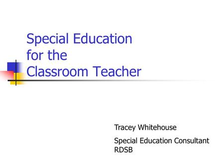 Special Education for the Classroom Teacher Tracey Whitehouse Special Education Consultant RDSB.
