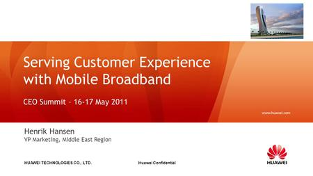 HUAWEI TECHNOLOGIES CO., LTD. Huawei Confidential Serving Customer Experience with Mobile Broadband CEO Summit – 16-17 May 2011 Henrik Hansen VP Marketing,