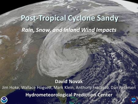 National Weather Service Hydrometeorological Prediction Center Post-Tropical Cyclone Sandy Rain, Snow, and Inland Wind Impacts David Novak Jim Hoke, Wallace.