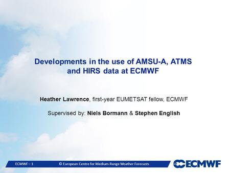 ECMWF – 1© European Centre for Medium-Range Weather Forecasts Developments in the use of AMSU-A, ATMS and HIRS data at ECMWF Heather Lawrence, first-year.