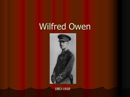 Wilfred Owen 1883-1918. Wilfred Owen. Born in Shropshire in 1883. Born in Shropshire in 1883. Became interested in poetry and music at an early age Became.