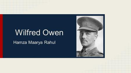 Wilfred Owen Hamza Maarya Rahul. Who is he? It is fair to say that Wilfred Owen is one of the greatest writer of war poetry in the English Language. He.
