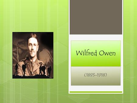 Wilfred Owen (1893-1918). Early Life Wilfred Owen was born on March 18, 1893 in Shropshire, England. Owen began to experiment with poetry at 17.