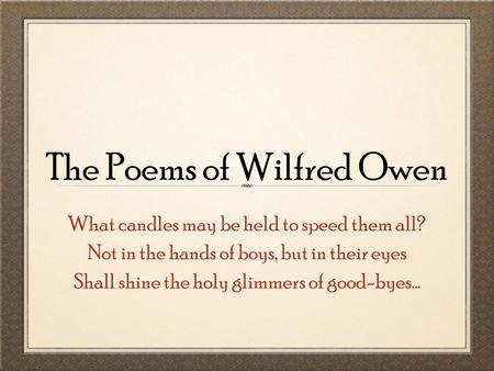 The Poems of Wilfred Owen What candles may be held to speed them all? Not in the hands of boys, but in their eyes Shall shine the holy glimmers of good-byes...