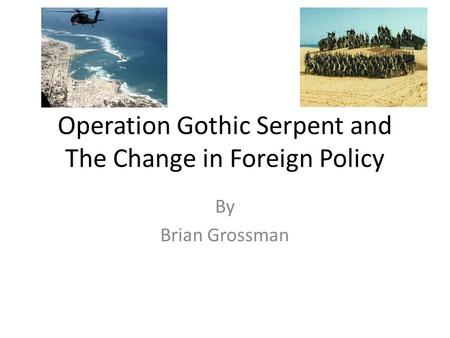 Operation Gothic Serpent and The Change in Foreign Policy By Brian Grossman.