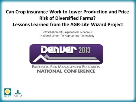 Can Crop insurance Work to Lower Production and Price Risk of Diversified Farms? Lessons Learned from the AGR-Lite Wizard Project Jeff Schahczenski, Agricultural.