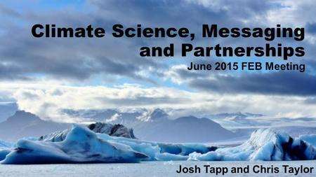 Climate Science, Messaging and Partnerships June 2015 FEB Meeting Josh Tapp and Chris Taylor.