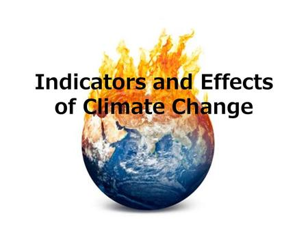 Indicators and Effects of Climate Change 1. Global warming Increase in average global temperatures of the atmosphere and oceans over the past 100 years.