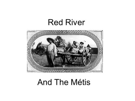 Red River And The Métis. The Events at Red River The Surveyors Arrive National Committee of the Métis The Lieutenant-Governor Arrives Forming a Provisional.