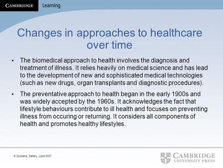© Goodacre, Slattery, Upton 2007 Changes in approaches to healthcare over time The biomedical approach to health involves the diagnosis and treatment of.