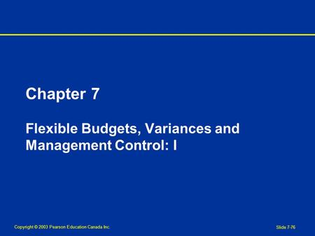 Copyright © 2003 Pearson Education Canada Inc. Slide 7-76 Chapter 7 Flexible Budgets, Variances and Management Control: I.