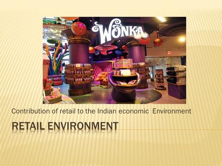 Contribution of <strong>retail</strong> to the Indian economic Environment.