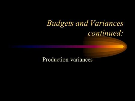 Budgets and Variances continued: Production variances.