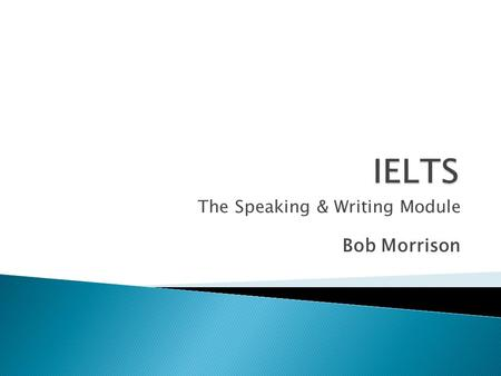 The Speaking & Writing Module Bob Morrison. Check with a partner – how much do you know already? 1. How long does the test take? 2. How many parts are.