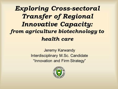 Exploring Cross-sectoral Transfer of Regional Innovative Capacity: from agriculture biotechnology to health care Jeremy Karwandy Interdisciplinary M.Sc.