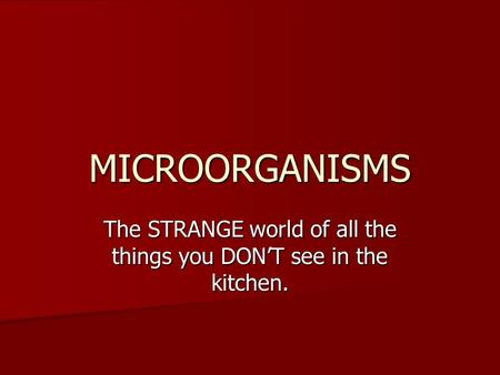 MICROORGANISMS The STRANGE world of all the things you DON'T see in the kitchen.