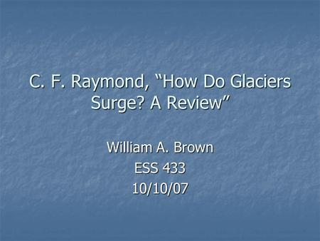 "C. F. Raymond, ""How Do Glaciers Surge? A Review"" William A. Brown ESS 433 10/10/07."