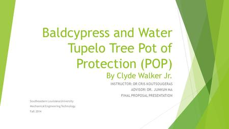 Baldcypress and Water Tupelo Tree Pot of Protection (POP) By Clyde Walker Jr. INSTRUCTOR: DR CRIS KOUTSOUGERAS ADVISOR: DR. JUNKUN MA FINAL PROPOSAL PRESENTATION.