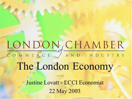 The London Economy Justine Lovatt - LCCI Economist 22 May 2003.