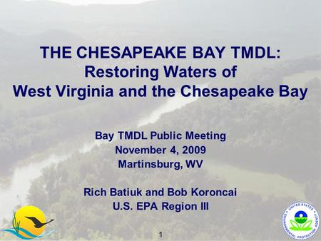 THE CHESAPEAKE BAY TMDL: Restoring Waters of West Virginia and the Chesapeake Bay Bay TMDL Public Meeting November 4, 2009 Martinsburg, WV Rich Batiuk.