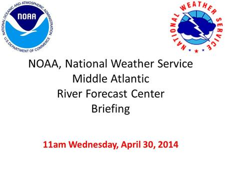 NOAA, National Weather Service Middle Atlantic River Forecast Center Briefing 11am Wednesday, April 30, 2014.