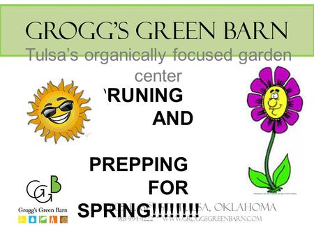 Grogg's Green Barn Tulsa's organically focused garden center 10105 E. 61 st St. Tulsa, Oklahoma 918-994-4222 * www.groggsgreenbarn.com PRUNING AND PREPPING.