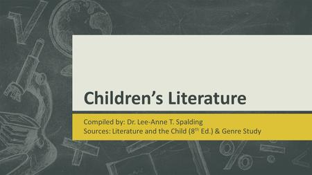 Children's Literature Compiled by: Dr. Lee-Anne T. Spalding Sources: Literature and the Child (8 th Ed.) & Genre Study.