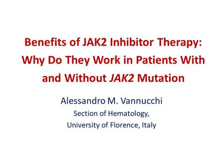 Benefits of JAK2 Inhibitor Therapy: Why Do They Work in Patients With and Without JAK2 Mutation Alessandro M. Vannucchi Section of Hematology, University.