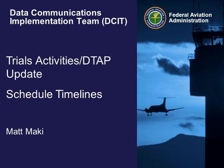 Federal Aviation Administration Data Communications Implementation Team (DCIT) Trials Activities/DTAP Update Schedule Timelines Matt Maki.